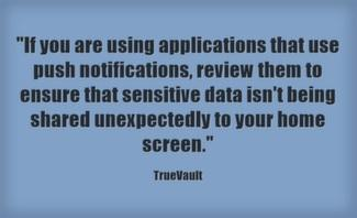 If you are using applications that use push notifications, review them to ensure that sensitive data isn't being shared unexpectedly to your home screen.