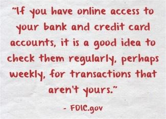 If you have online access to your bank and credit card accounts, it is a good idea to check them regularly, perhaps weekly, for transactions that aren't yours.