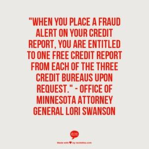 When you place a fraud alert on your credit report, you are entitled to one free credit report from each of the three credit bureaus upon request.