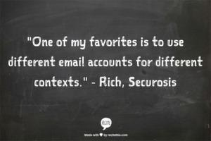One of my favorites is to use different email accounts for different contexts.