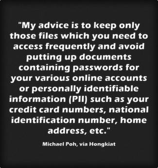 My advice is to keep only those files which you need to access frequently and avoid putting up documents containing passwords for your various online accounts or personally identifiable information (PII) such as your credit card numbers, national identification number, home address, etc.
