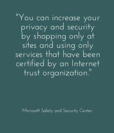 You can increase your privacy and security by shopping only at sites and using only services that have been certified by an Internet trust organization.