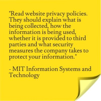 Read website privacy policies. They should explain what is being collected, how the information is being used, whether it is provided to third parties and what security measures the company takes to protect your information.
