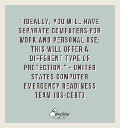 Ideally, you will have separate computers for work and personal use; this will offer a different type of protection.